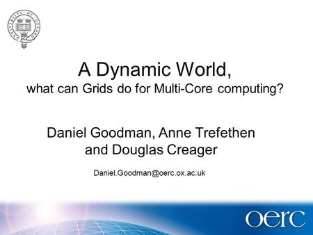 A Dynamic World, what can Grids do for Multi-Core computing? Daniel Goodman, Anne Trefethen and Douglas Creager