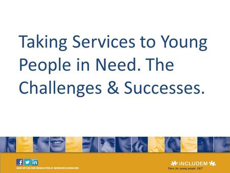 SIGN UP FOR OUR NEWSLETTER AT WWW.INCLUDEM.ORG There for young people 24/7 Taking Services to Young People in Need. The Challenges & Successes.