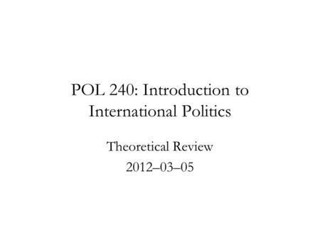 POL 240: Introduction to International Politics Theoretical Review 2012–03–05.
