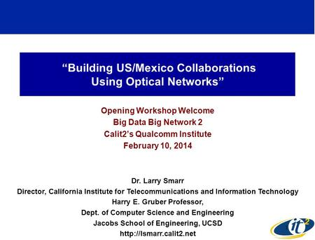 """Building US/Mexico Collaborations Using Optical Networks"" Opening Workshop Welcome Big Data Big Network 2 Calit2's Qualcomm Institute February 10, 2014."