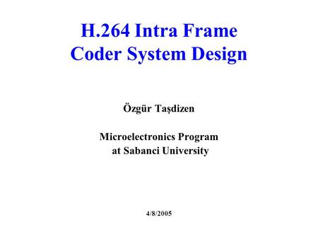 H.264 Intra Frame Coder System Design Özgür Taşdizen Microelectronics Program at Sabanci University 4/8/2005.