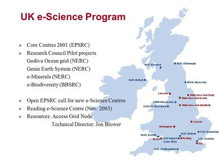 UK e-Science Program  Core Centres 2001 (EPSRC)  Research Council Pilot projects Godiva Ocean grid (NERC) Genie Earth System (NERC) e-Minerals (NERC)