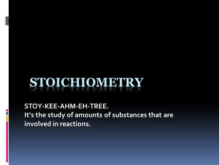 STOY-KEE-AHM-EH-TREE. It's the study of amounts of substances that are involved in reactions.