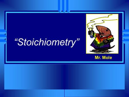 """Stoichiometry"" Mr. Mole u First… –A bit of review."