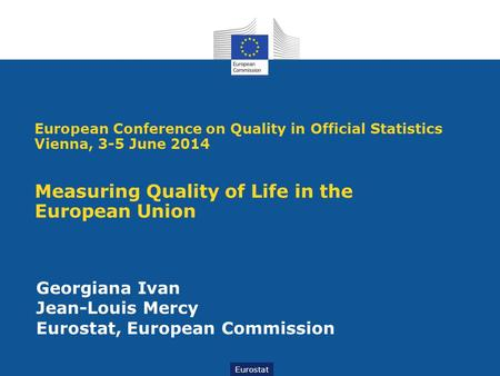 Eurostat Georgiana Ivan Jean-Louis Mercy Eurostat, European Commission European Conference on Quality in Official Statistics Vienna, 3-5 June 2014 Measuring.