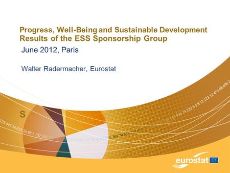 Progress, Well-Being and Sustainable Development Results of the ESS Sponsorship Group S June 2012, Paris Walter Radermacher, Eurostat.