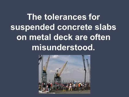 "ACI ""Standard Specifications for Tolerances for Concrete Construction and Materials"" gives (2) tolerances for suspended slabs on metal deck: Thickness."