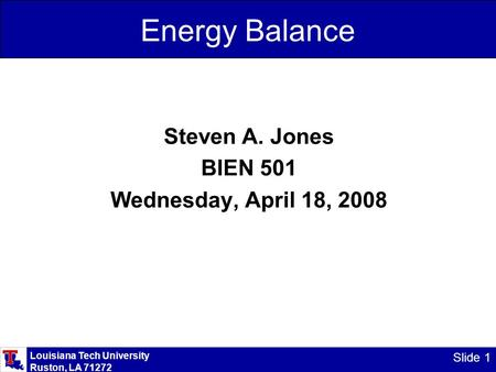 Louisiana Tech University Ruston, LA 71272 Slide 1 Energy Balance Steven A. Jones BIEN 501 Wednesday, April 18, 2008.