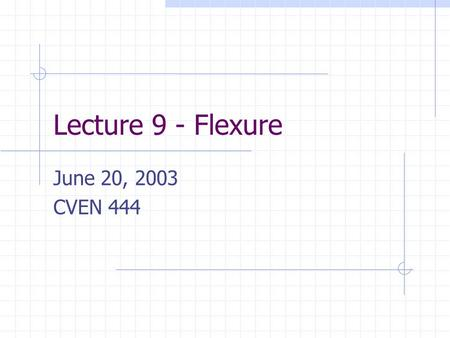 Lecture 9 - Flexure June 20, 2003 CVEN 444.