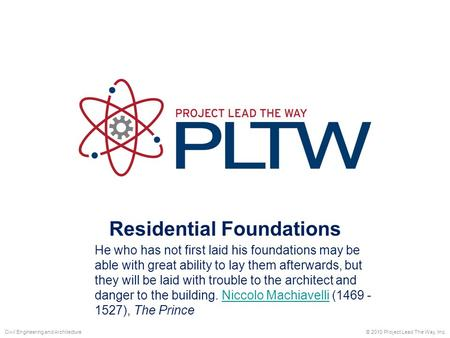 Residential Foundations © 2010 Project Lead The Way, Inc.Civil Engineering and Architecture He who has not first laid his foundations may be able with.