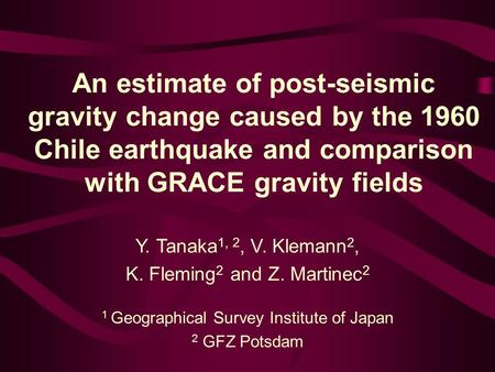 An estimate of post-seismic gravity change caused by the 1960 Chile earthquake and comparison with GRACE gravity fields Y. Tanaka 1, 2, V. Klemann 2, K.