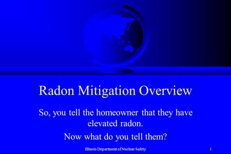 Illinois Department of Nuclear Safety1 Radon Mitigation Overview So, you tell the homeowner that they have elevated radon. Now what do you tell them?