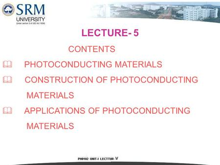 LECTURE- 5 CONTENTS  PHOTOCONDUCTING MATERIALS  CONSTRUCTION OF PHOTOCONDUCTING MATERIALS  APPLICATIONS OF PHOTOCONDUCTING MATERIALS.