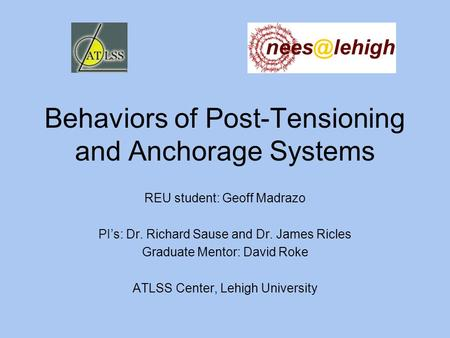 Behaviors of Post-Tensioning and Anchorage Systems REU student: Geoff Madrazo PI's: Dr. Richard Sause and Dr. James Ricles Graduate Mentor: David Roke.