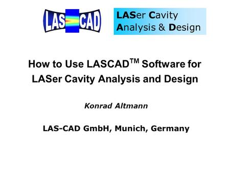 How to Use LASCADTM Software for LASer Cavity Analysis and Design Konrad Altmann LAS-CAD GmbH, Munich, Germany.