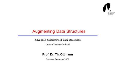Augmenting Data Structures Advanced Algorithms & Data Structures Lecture Theme 07 – Part I Prof. Dr. Th. Ottmann Summer Semester 2006.