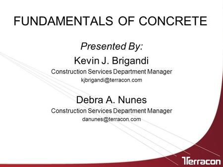 FUNDAMENTALS OF CONCRETE Presented By: Kevin J. Brigandi Construction Services Department Manager Debra A. Nunes Construction Services.