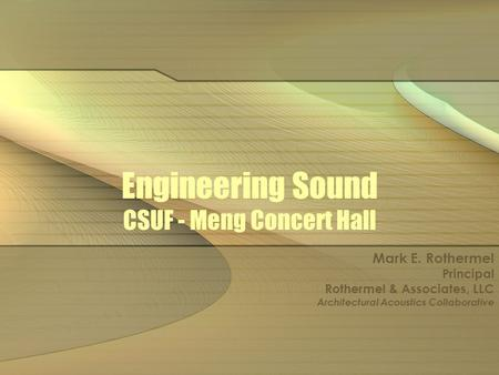Engineering Sound CSUF - Meng Concert Hall Mark E. Rothermel Principal Rothermel & Associates, LLC Architectural Acoustics Collaborative.