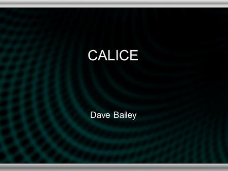 CALICE Dave Bailey. Aims and Objectives Develop the technology to build a high- resolution tracking calorimeter for ILC experiments Main thrusts: –Testbeam.