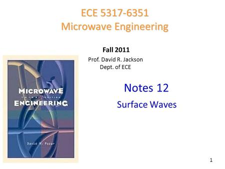 Notes 12 ECE 5317-6351 Microwave Engineering Fall 2011 1 Surface Waves Prof. David R. Jackson Dept. of ECE Fall 2011.