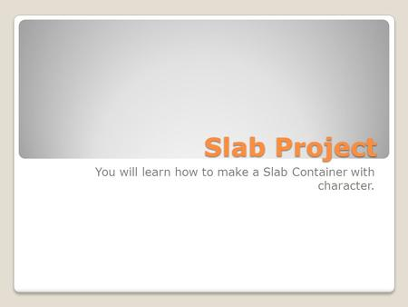 Slab Project You will learn how to make a Slab Container with character.