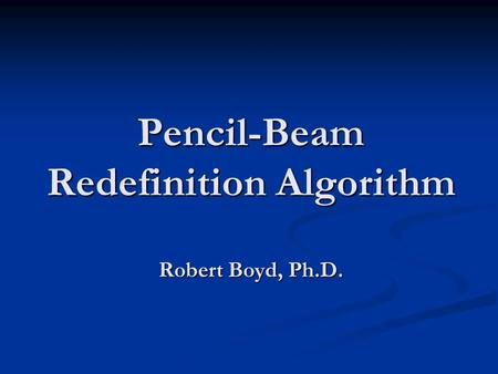 Pencil-Beam Redefinition Algorithm Robert Boyd, Ph.D.