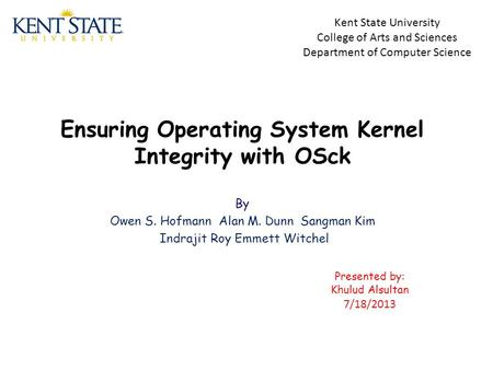 Ensuring Operating System Kernel Integrity with OSck By Owen S. Hofmann Alan M. Dunn Sangman Kim Indrajit Roy Emmett Witchel Kent State University College.