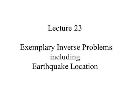 Lecture 23 Exemplary Inverse Problems including Earthquake Location.