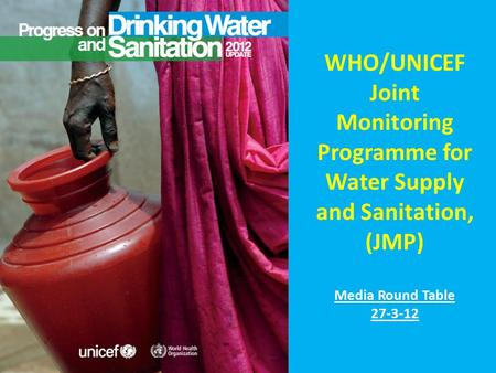 WHO/UNICEF Joint Monitoring Programme for Water Supply and Sanitation, (JMP) Media Round Table 27-3-12.