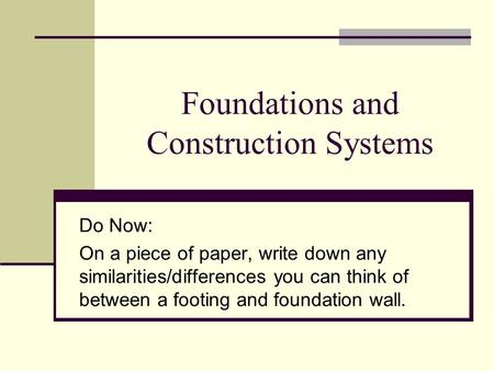 Foundations and Construction Systems Do Now: On a piece of paper, write down any similarities/differences you can think of between a footing and foundation.
