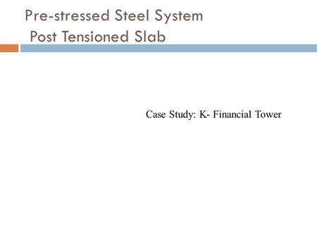 Pre-stressed Steel System Post Tensioned Slab Case Study: K- Financial Tower.
