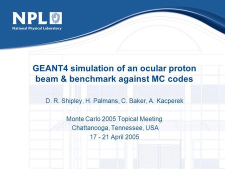 GEANT4 simulation of an ocular proton beam & benchmark against MC codes D. R. Shipley, H. Palmans, C. Baker, A. Kacperek Monte Carlo 2005 Topical Meeting.