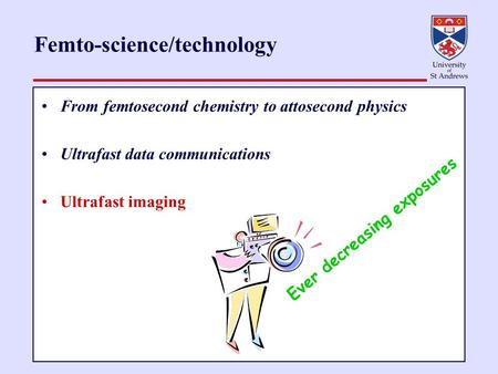 Femto-science/technology From femtosecond chemistry to attosecond physics Ultrafast data communications Ultrafast imaging Ever decreasing exposures.