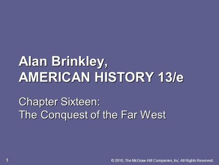 Alan Brinkley, AMERICAN HISTORY 13/e Chapter Sixteen: The Conquest of the Far West © 2010, The McGraw-Hill Companies, Inc. All Rights Reserved. 1.