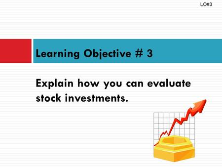 Learning Objective # 3 Explain how you can evaluate stock investments. LO#3.