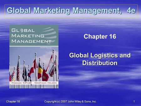 Chapter 16Copyright (c) 2007 John Wiley & Sons, Inc.1 Global Marketing Management, 4e Chapter 16 Global Logistics and Distribution.