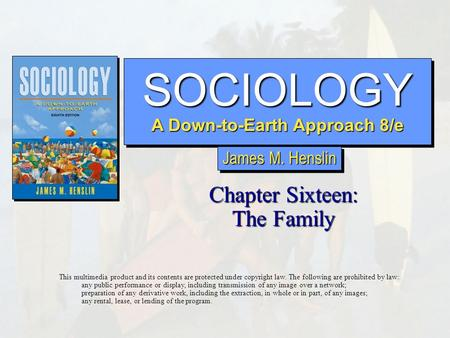 SOCIOLOGY A Down-to-Earth Approach 8/e SOCIOLOGY Chapter Sixteen: The Family This multimedia product and its contents are protected under copyright law.