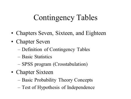Contingency Tables Chapters Seven, Sixteen, and Eighteen Chapter Seven –Definition of Contingency Tables –Basic Statistics –SPSS program (Crosstabulation)