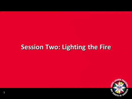Session Two: Lighting the Fire 1. LEARNING YOUR KNOTS PATROL RELAY RACE 2.