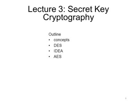 1 Lecture 3: Secret Key Cryptography Outline concepts DES IDEA AES.