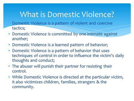  Domestic Violence is a pattern of violent and coercive tactics;  Domestic Violence is committed by one intimate against another;  Domestic Violence.