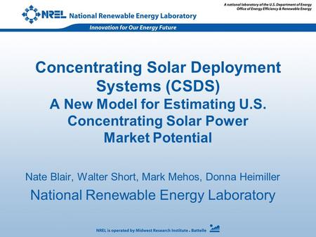 Concentrating Solar Deployment Systems (CSDS) A New Model for Estimating U.S. Concentrating Solar Power Market Potential Nate Blair, Walter Short, Mark.