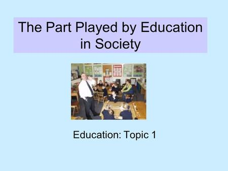 The Part Played by Education in Society Education: Topic 1.