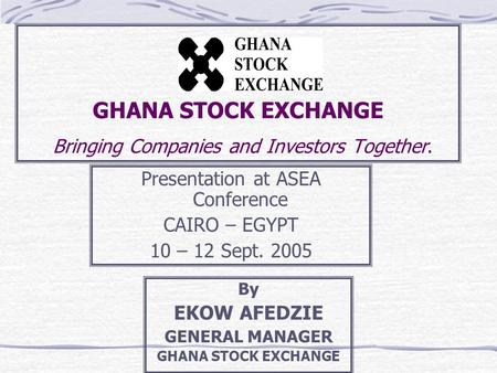 GHANA STOCK EXCHANGE Bringing Companies and Investors Together. Presentation at ASEA Conference CAIRO – EGYPT 10 – 12 Sept. 2005 By EKOW AFEDZIE GENERAL.