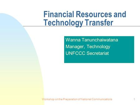Workshop on the Preparation of National Communications1 Financial Resources and Technology Transfer Wanna Tanunchaiwatana Manager, Technology UNFCCC Secretariat.