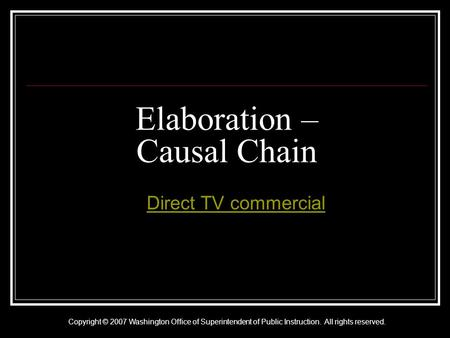 Copyright © 2007 Washington Office of Superintendent of Public Instruction. All rights reserved. Elaboration – Causal Chain A Direct TV commercialDirect.