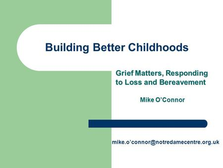 Building Better Childhoods Grief Matters, Responding to Loss and Bereavement Mike O'Connor