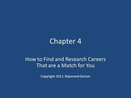 Chapter 4 How to Find and Research Careers That are a Match for You Copyright 2011. Raymond Gerson.