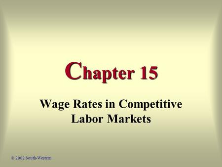 C hapter 15 Wage Rates in Competitive Labor Markets © 2002 South-Western.