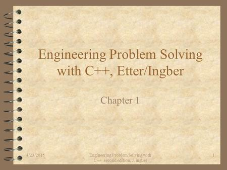 4/23/2015Engineering Problem Solving with C++ second edition, J. ingber 1 Engineering Problem Solving with C++, Etter/Ingber Chapter 1.